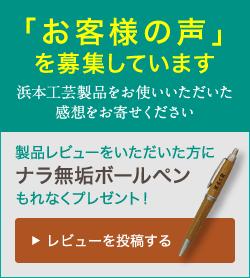 「お客様の声」を募集しています 浜本工芸製品をお使いいただいた感想をお寄せください 製品レビューをいただいた方にナラ無垢ボールペンもれなくプレゼント! レビューを投稿する